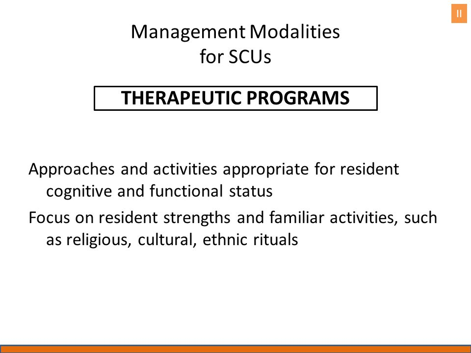 Management Modalities for SCUs THERAPEUTIC PROGRAMS Approaches and activities appropriate for resident cognitive and functional status Focus on reside