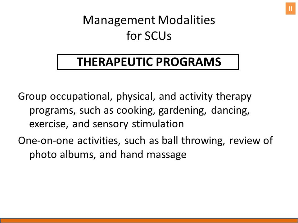 Management Modalities for SCUs THERAPEUTIC PROGRAMS Group occupational, physical, and activity therapy programs, such as cooking, gardening, dancing,
