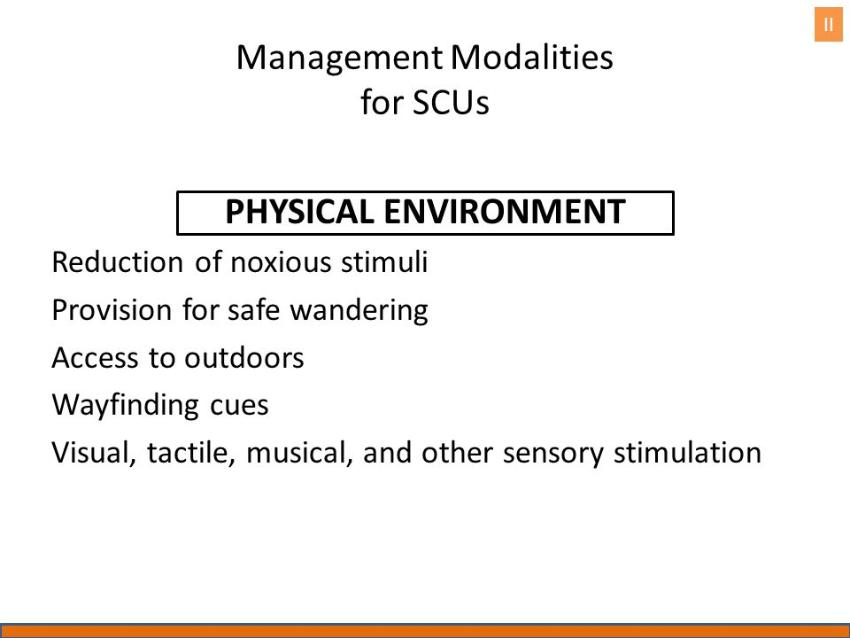 Management Modalities for SCUs PHYSICAL ENVIRONMENT Reduction of noxious stimuli Provision for safe wandering Access to outdoors Wayfinding cues Visual, tactile, musical, and other sensory stimulation II