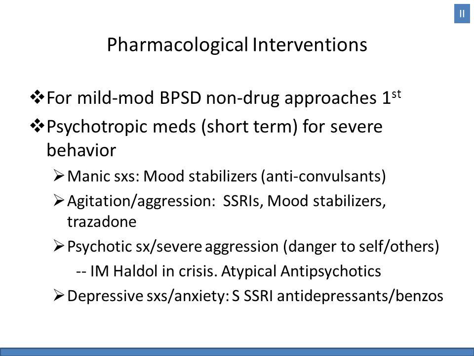 Pharmacological Interventions  For mild-mod BPSD non-drug approaches 1 st  Psychotropic meds (short term) for severe behavior  Manic sxs: Mood stab