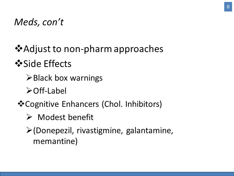 II Meds, con't  Adjust to non-pharm approaches  Side Effects  Black box warnings  Off-Label  Cognitive Enhancers (Chol.
