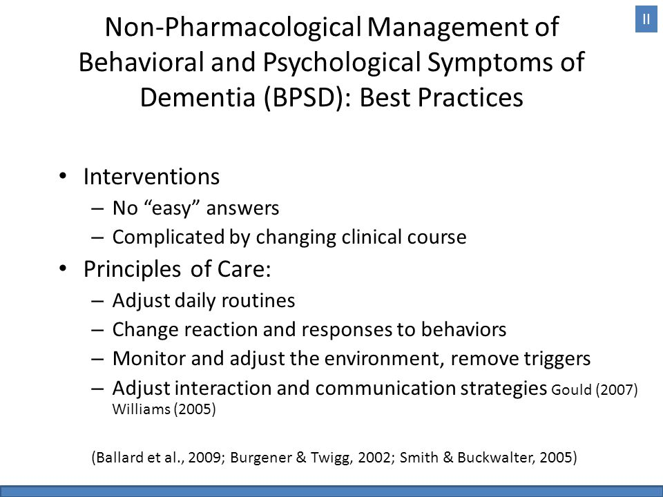 Non-Pharmacological Management of Behavioral and Psychological Symptoms of Dementia (BPSD): Best Practices Interventions – No easy answers – Complicated by changing clinical course Principles of Care: – Adjust daily routines – Change reaction and responses to behaviors – Monitor and adjust the environment, remove triggers – Adjust interaction and communication strategies Gould (2007) Williams (2005) (Ballard et al., 2009; Burgener & Twigg, 2002; Smith & Buckwalter, 2005) II