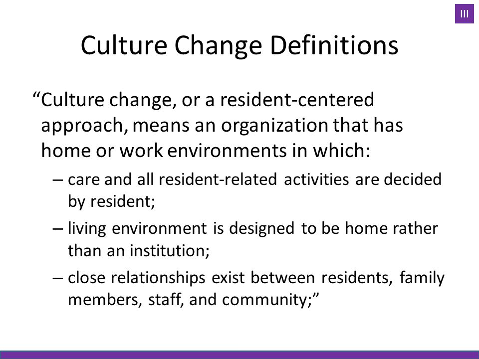 Culture Change Definitions Culture change, or a resident-centered approach, means an organization that has home or work environments in which: – care and all resident-related activities are decided by resident; – living environment is designed to be home rather than an institution; – close relationships exist between residents, family members, staff, and community; III