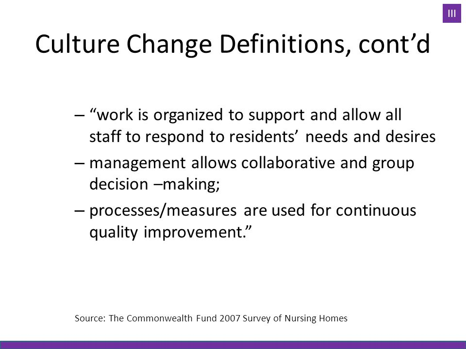 """Culture Change Definitions, cont'd – """"work is organized to support and allow all staff to respond to residents' needs and desires – management allows"""