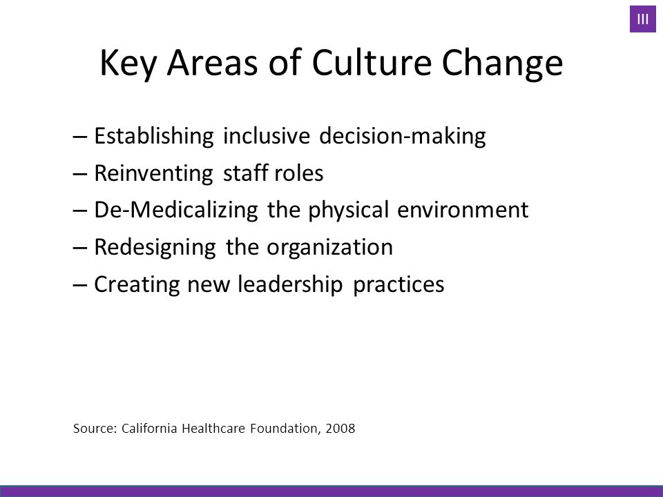 Key Areas of Culture Change – Establishing inclusive decision-making – Reinventing staff roles – De-Medicalizing the physical environment – Redesigning the organization – Creating new leadership practices Source: California Healthcare Foundation, 2008 III
