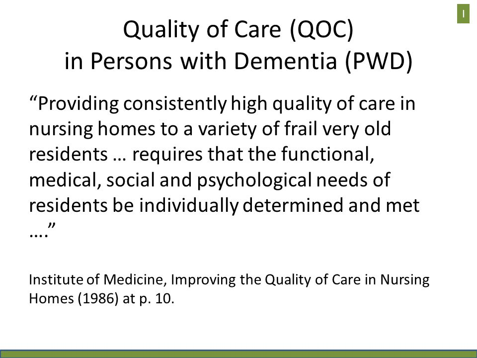 Quality of Care (QOC) in Persons with Dementia (PWD) Providing consistently high quality of care in nursing homes to a variety of frail very old residents … requires that the functional, medical, social and psychological needs of residents be individually determined and met …. Institute of Medicine, Improving the Quality of Care in Nursing Homes (1986) at p.
