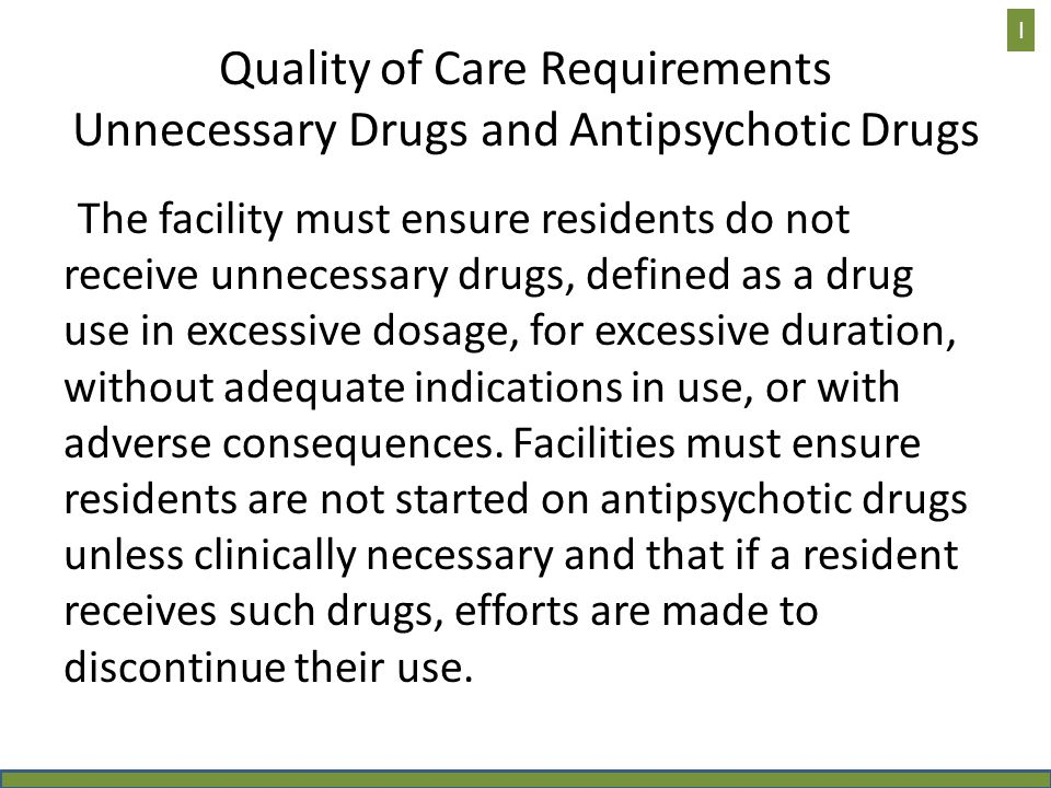 Quality of Care Requirements Unnecessary Drugs and Antipsychotic Drugs The facility must ensure residents do not receive unnecessary drugs, defined as
