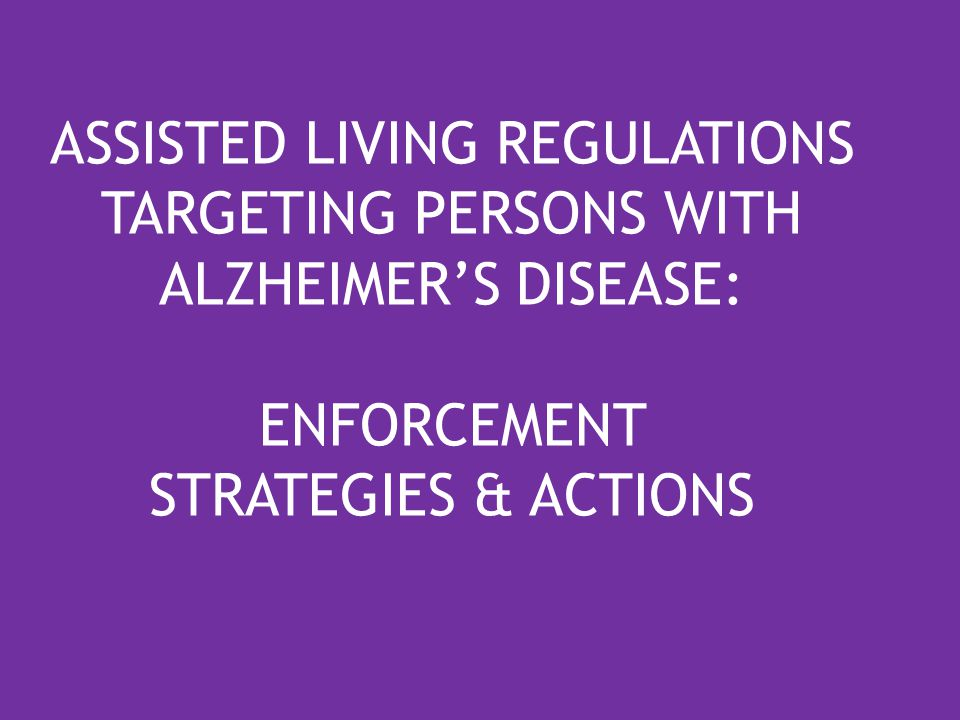 ASSISTED LIVING REGULATIONS TARGETING PERSONS WITH ALZHEIMER'S DISEASE: ENFORCEMENT STRATEGIES & ACTIONS