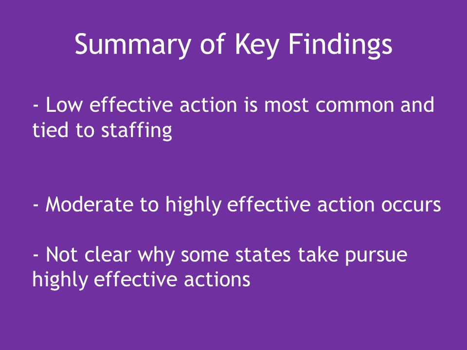 Summary of Key Findings - Low effective action is most common and tied to staffing - Moderate to highly effective action occurs - Not clear why some states take pursue highly effective actions