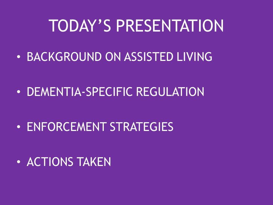 TODAY'S PRESENTATION BACKGROUND ON ASSISTED LIVING DEMENTIA-SPECIFIC REGULATION ENFORCEMENT STRATEGIES ACTIONS TAKEN