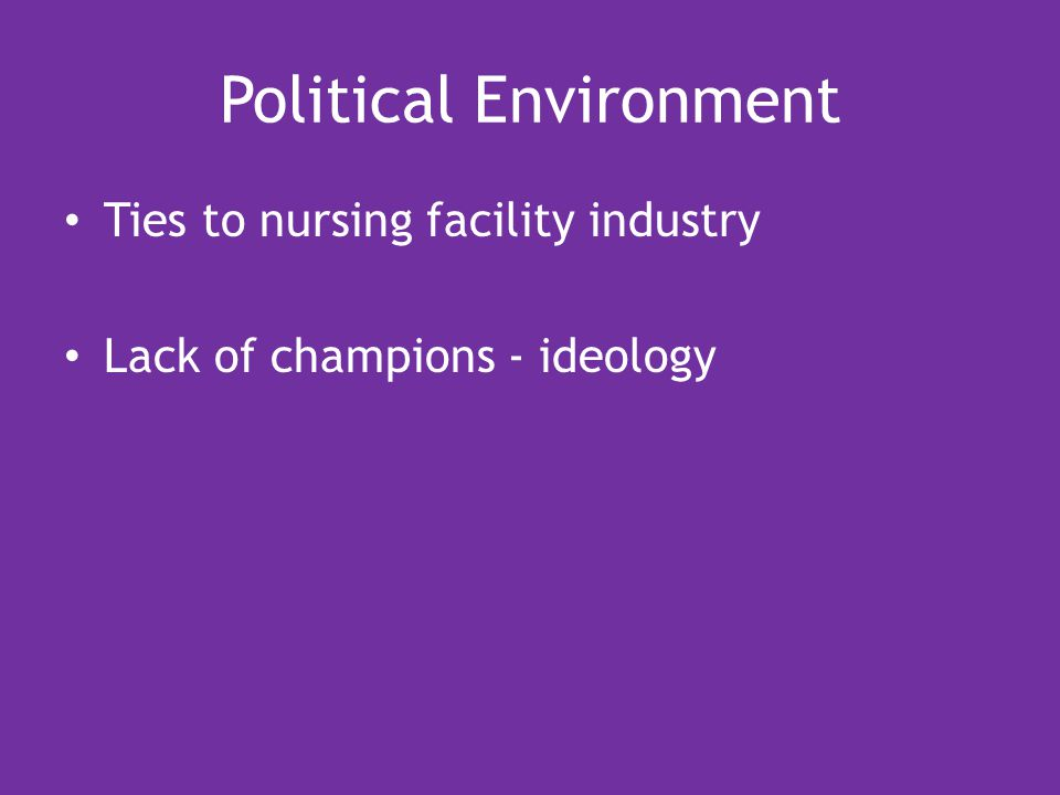 Political Environment Ties to nursing facility industry Lack of champions - ideology