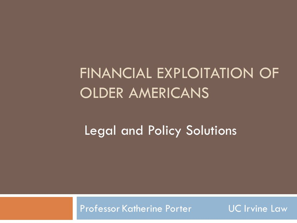 FINANCIAL EXPLOITATION OF OLDER AMERICANS Professor Katherine PorterUC Irvine Law Legal and Policy Solutions