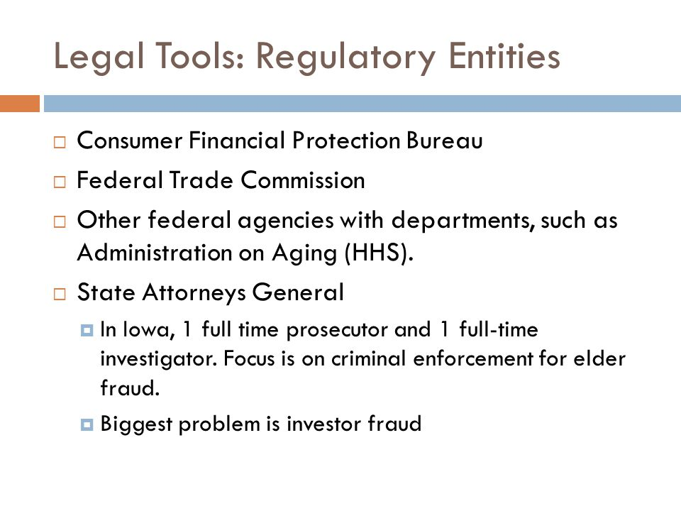 Legal Tools: Regulatory Entities  Consumer Financial Protection Bureau  Federal Trade Commission  Other federal agencies with departments, such as Administration on Aging (HHS).