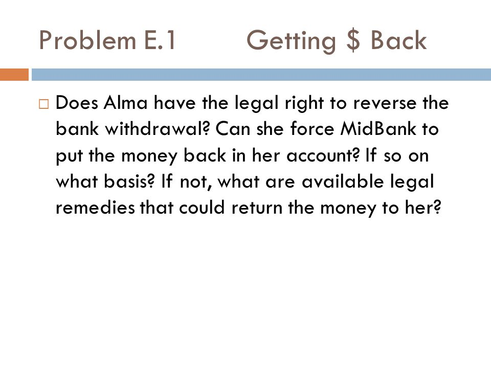 Problem E.1 Getting $ Back  Does Alma have the legal right to reverse the bank withdrawal.