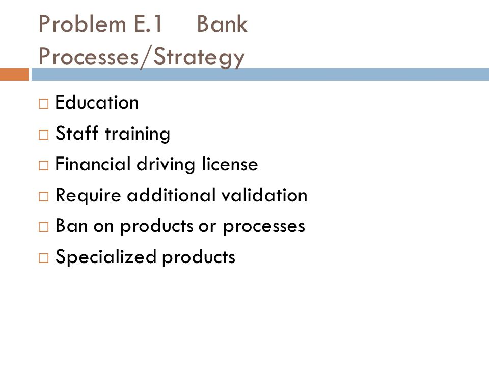 Problem E.1 Bank Processes/Strategy  Education  Staff training  Financial driving license  Require additional validation  Ban on products or processes  Specialized products