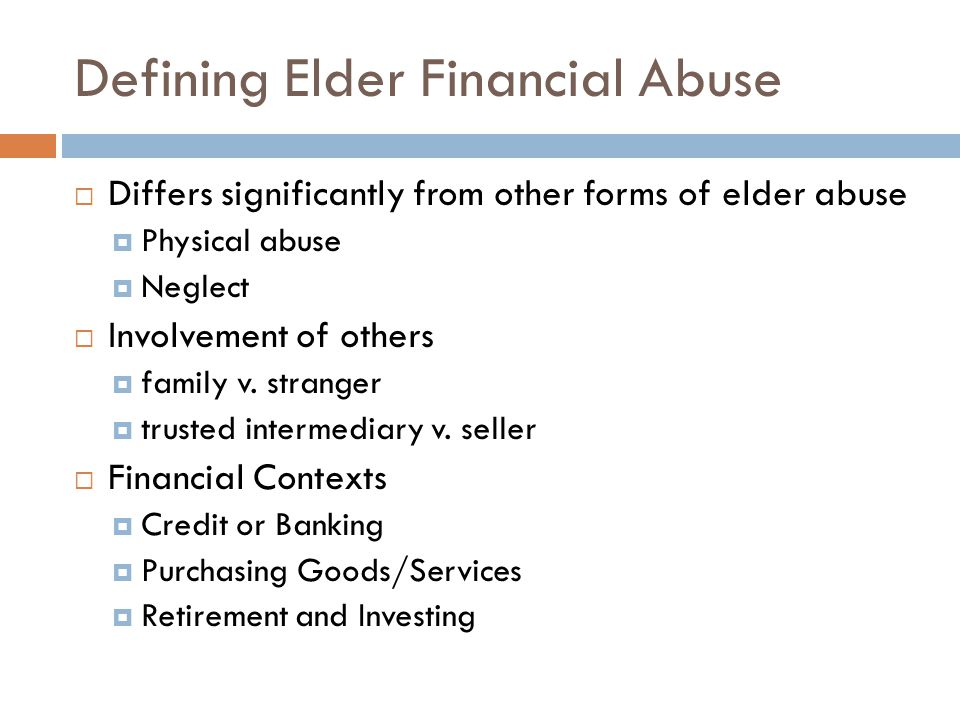 Defining Elder Financial Abuse  Differs significantly from other forms of elder abuse  Physical abuse  Neglect  Involvement of others  family v.