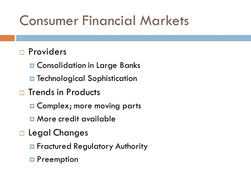 Consumer Financial Markets  Providers  Consolidation in Large Banks  Technological Sophistication  Trends in Products  Complex; more moving parts  More credit available  Legal Changes  Fractured Regulatory Authority  Preemption