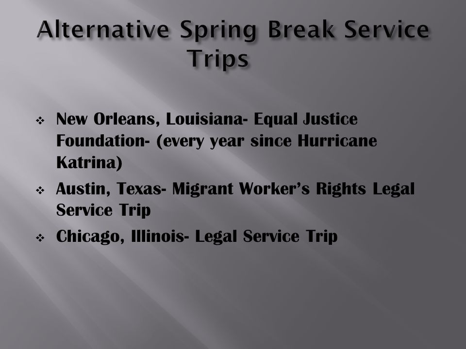  New Orleans, Louisiana- Equal Justice Foundation- (every year since Hurricane Katrina)  Austin, Texas- Migrant Worker's Rights Legal Service Trip  Chicago, Illinois- Legal Service Trip