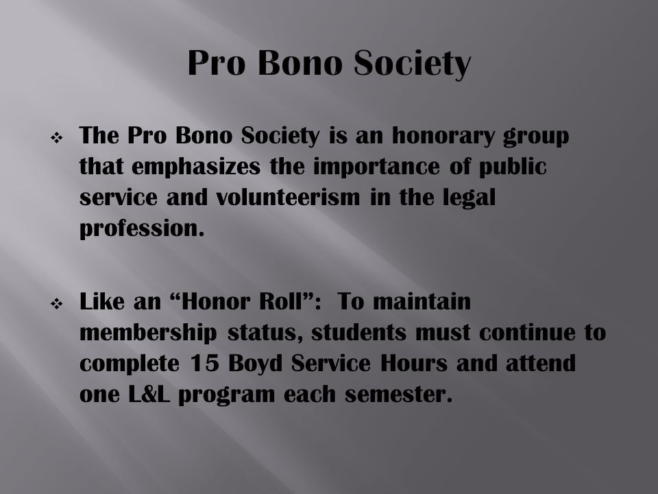  The Pro Bono Society is an honorary group that emphasizes the importance of public service and volunteerism in the legal profession.