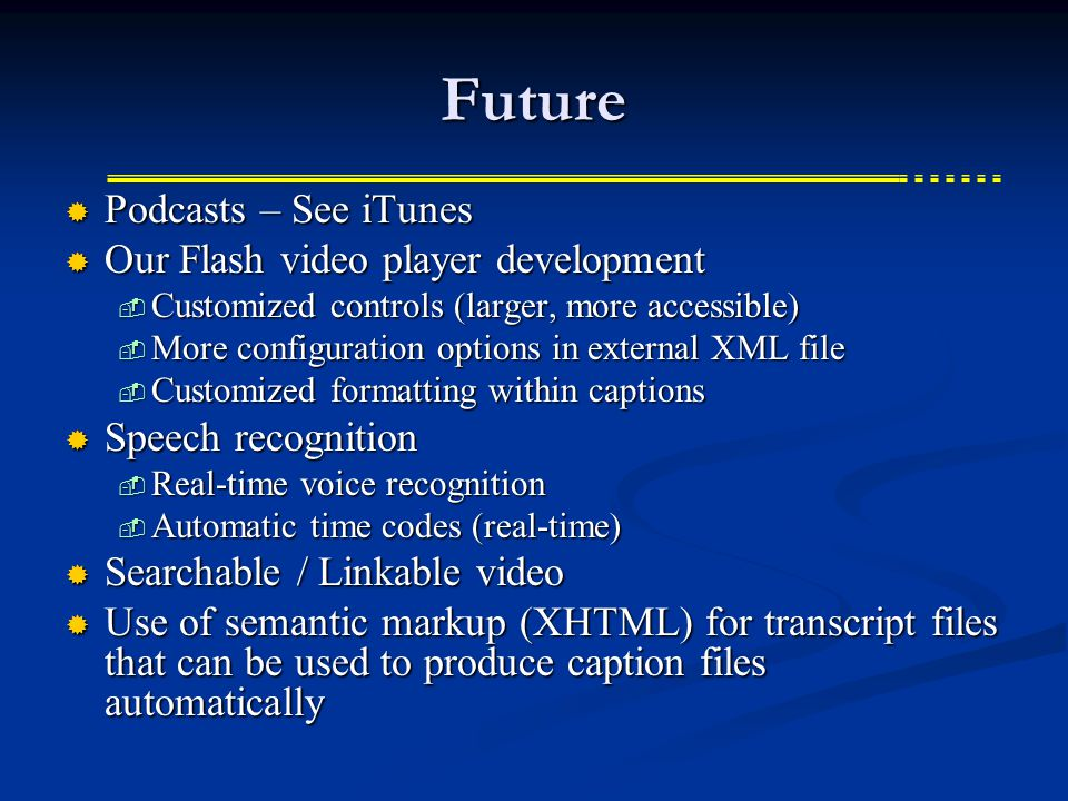 Future  Podcasts – See iTunes  Our Flash video player development  Customized controls (larger, more accessible)  More configuration options in external XML file  Customized formatting within captions  Speech recognition  Real-time voice recognition  Automatic time codes (real-time)  Searchable / Linkable video  Use of semantic markup (XHTML) for transcript files that can be used to produce caption files automatically