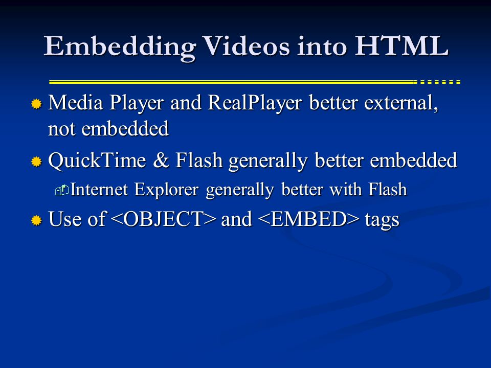 Embedding Videos into HTML  Media Player and RealPlayer better external, not embedded  QuickTime & Flash generally better embedded  Internet Explorer generally better with Flash  Use of and tags
