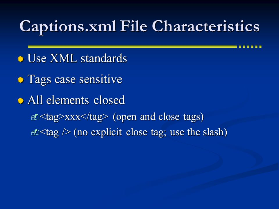 Captions.xml File Characteristics  Use XML standards  Tags case sensitive  All elements closed  xxx (open and close tags)  (no explicit close tag; use the slash)