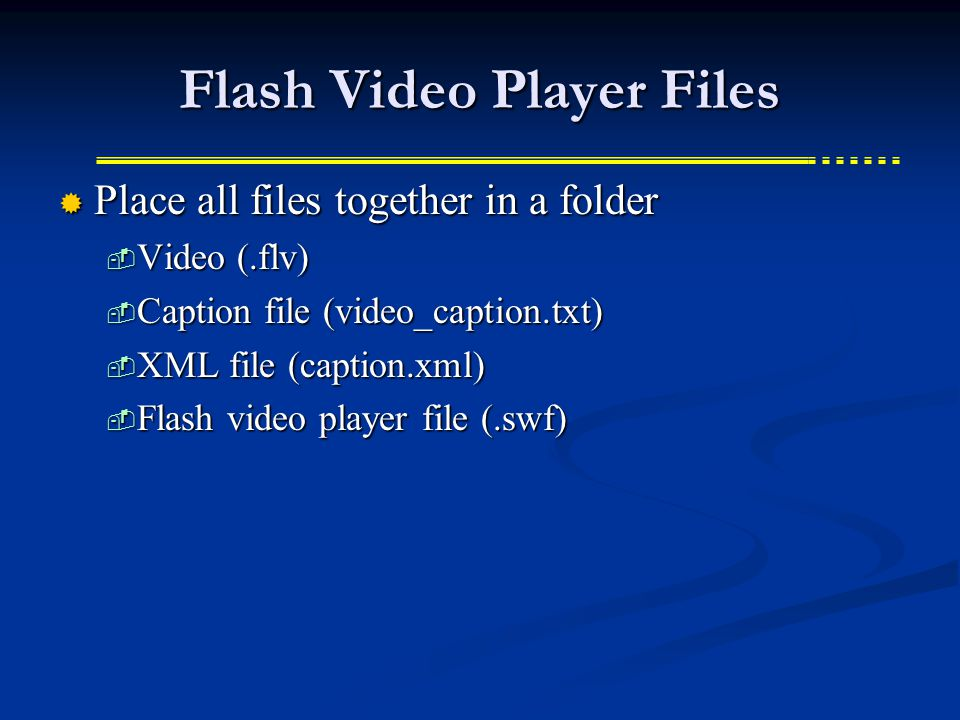Flash Video Player Files  Place all files together in a folder  Video (.flv)  Caption file (video_caption.txt)  XML file (caption.xml)  Flash video player file (.swf)