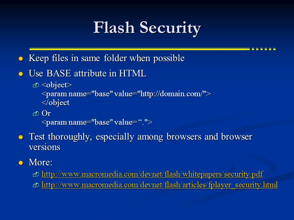 Flash Security  Keep files in same folder when possible  Use BASE attribute in HTML  </object  Or  Or  Test thoroughly, especially among browsers and browser versions  More:  http://www.macromedia.com/devnet/flash/whitepapers/security.pdf http://www.macromedia.com/devnet/flash/whitepapers/security.pdf  http://www.macromedia.com/devnet/flash/articles/fplayer_security.html http://www.macromedia.com/devnet/flash/articles/fplayer_security.html