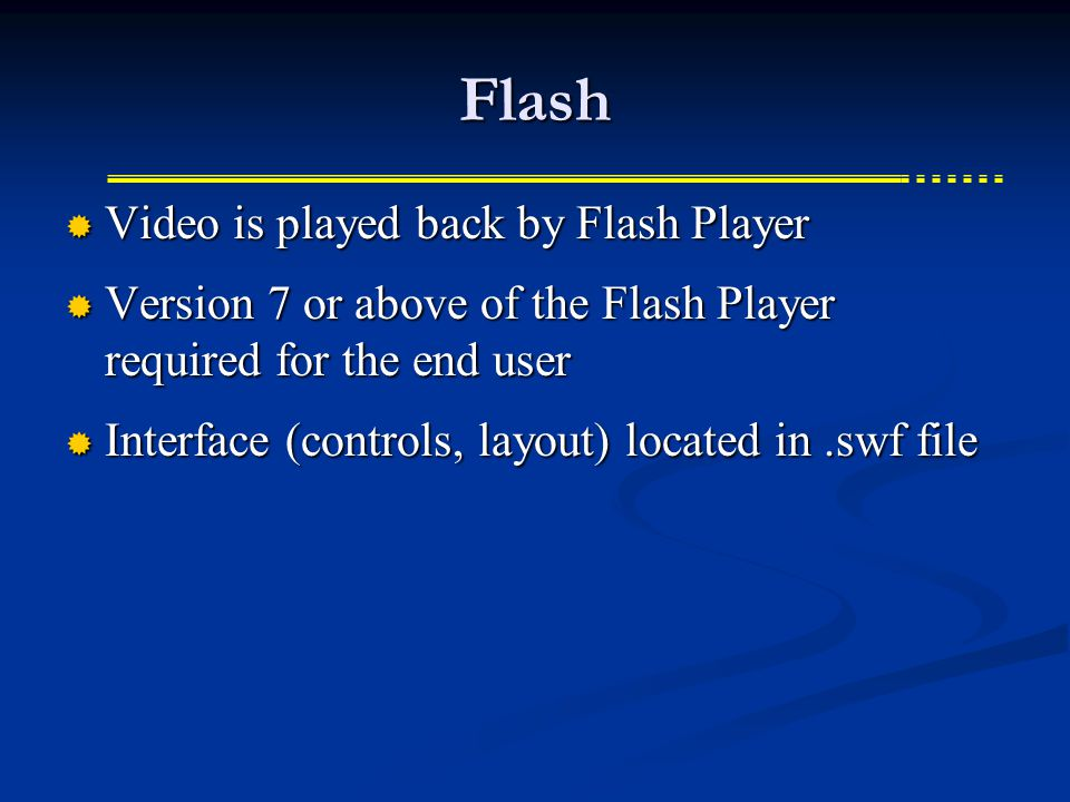 Flash  Video is played back by Flash Player  Version 7 or above of the Flash Player required for the end user  Interface (controls, layout) located in.swf file