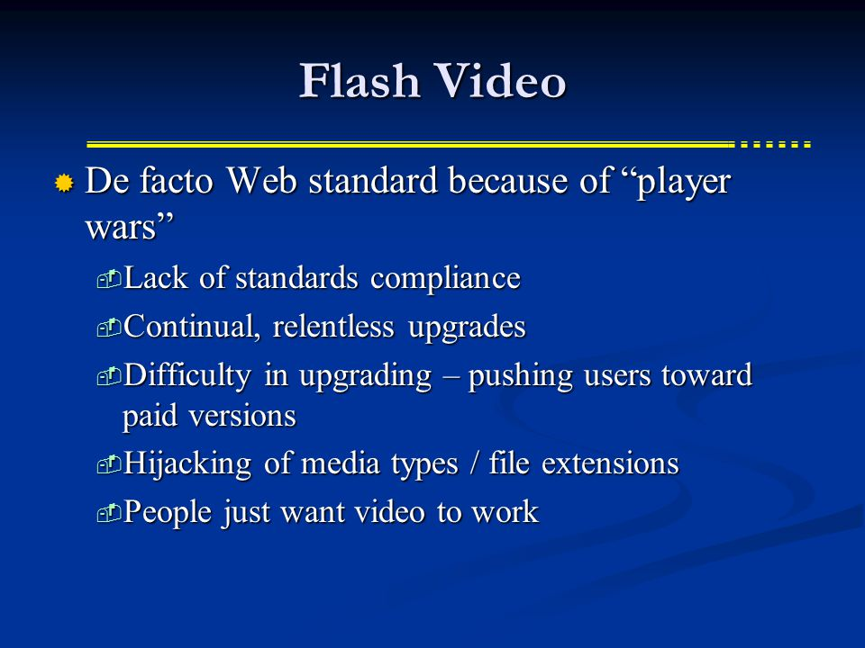 Flash Video  De facto Web standard because of player wars  Lack of standards compliance  Continual, relentless upgrades  Difficulty in upgrading – pushing users toward paid versions  Hijacking of media types / file extensions  People just want video to work
