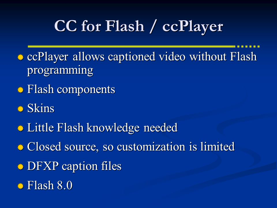 CC for Flash / ccPlayer  ccPlayer allows captioned video without Flash programming  Flash components  Skins  Little Flash knowledge needed  Closed source, so customization is limited  DFXP caption files  Flash 8.0