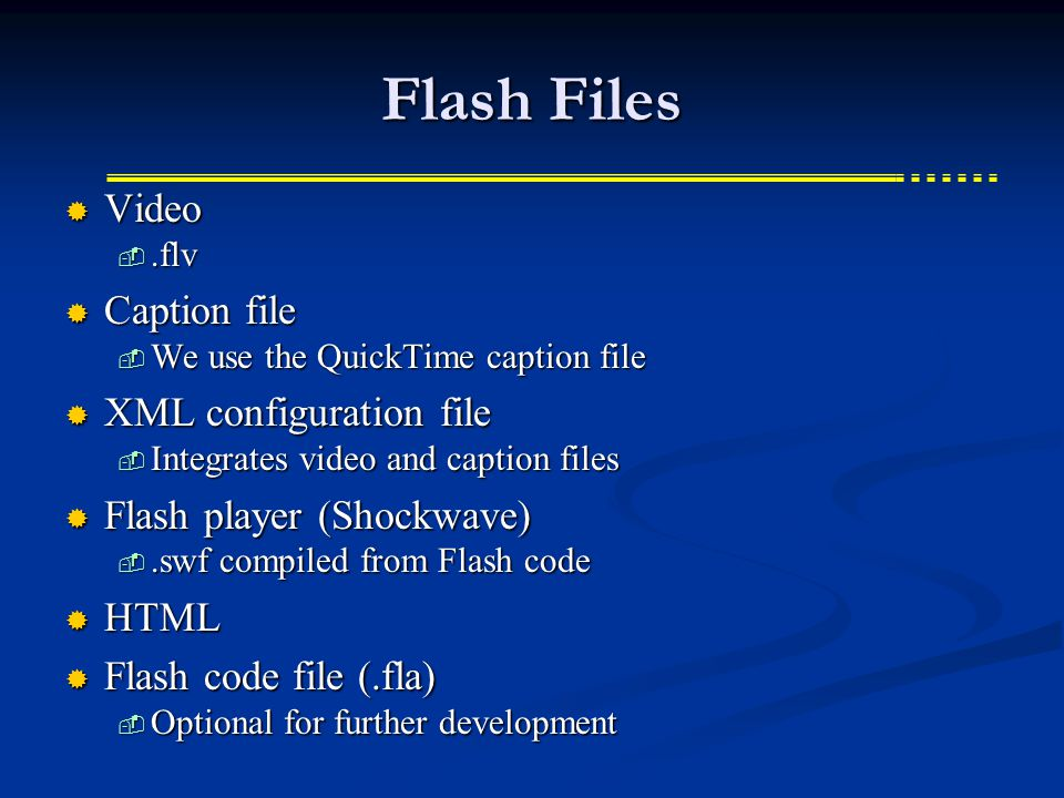 Flash Files  Video .flv  Caption file  We use the QuickTime caption file  XML configuration file  Integrates video and caption files  Flash player (Shockwave) .swf compiled from Flash code  HTML  Flash code file (.fla)  Optional for further development