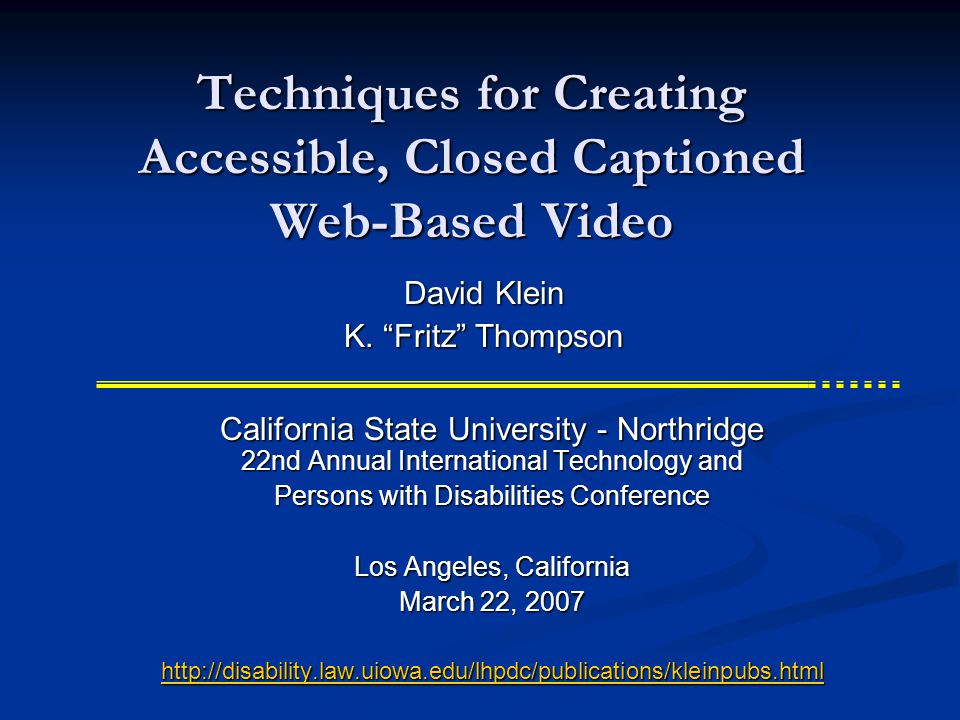 Techniques for Creating Accessible, Closed Captioned Web-Based Video California State University - Northridge 22nd Annual International Technology and Persons with Disabilities Conference Los Angeles, California March 22, 2007 http://disability.law.uiowa.edu/lhpdc/publications/kleinpubs.html David Klein K.