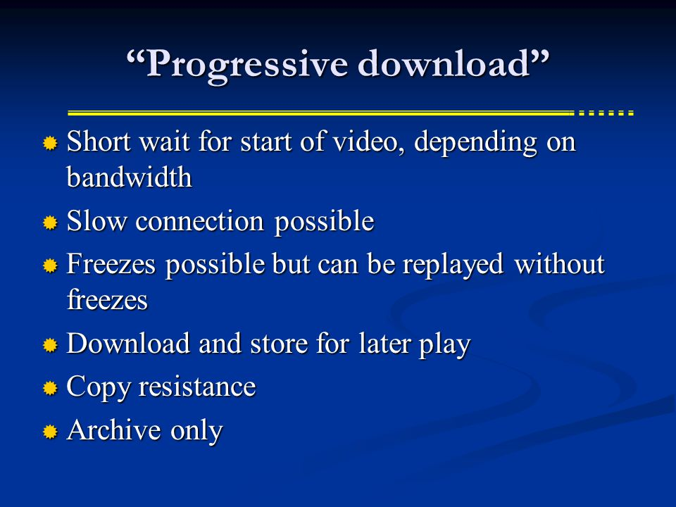 Progressive download  Short wait for start of video, depending on bandwidth  Slow connection possible  Freezes possible but can be replayed without freezes  Download and store for later play  Copy resistance  Archive only