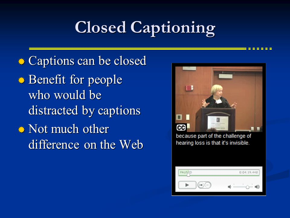 Closed Captioning  Captions can be closed  Benefit for people who would be distracted by captions  Not much other difference on the Web