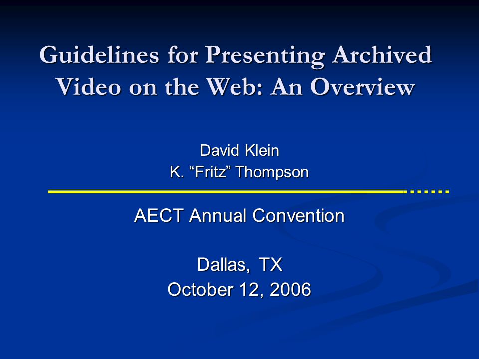 Guidelines for Presenting Archived Video on the Web: An Overview AECT Annual Convention Dallas, TX October 12, 2006 David Klein K.