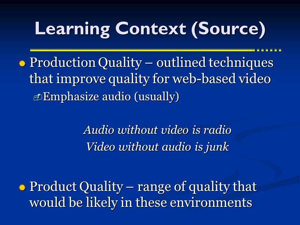 Learning Context (Source)  Production Quality – outlined techniques that improve quality for web-based video  Emphasize audio (usually) Audio without video is radio Video without audio is junk  Product Quality – range of quality that would be likely in these environments