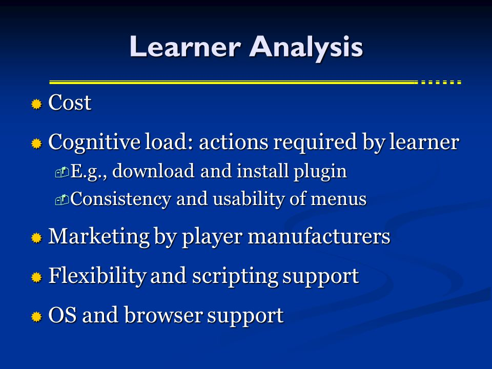 Learner Analysis  Cost  Cognitive load: actions required by learner  E.g., download and install plugin  Consistency and usability of menus  Marketing by player manufacturers  Flexibility and scripting support  OS and browser support