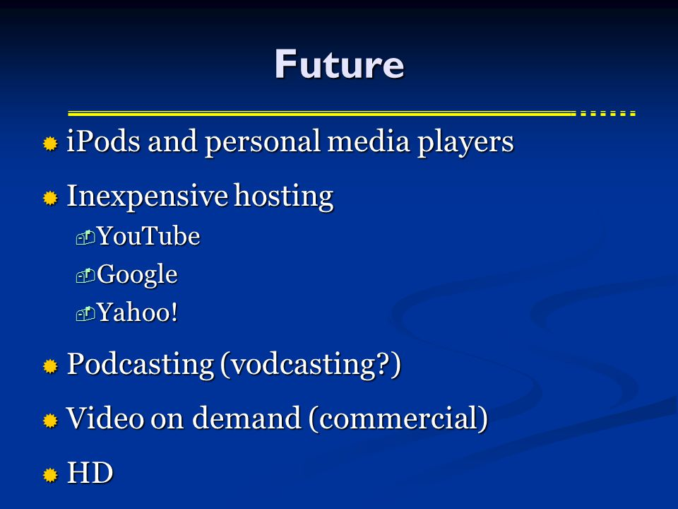 Future  iPods and personal media players  Inexpensive hosting  YouTube  Google  Yahoo.