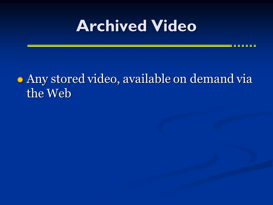 Archived Video  Any stored video, available on demand via the Web