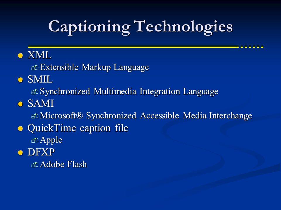 Captioning Technologies  XML  Extensible Markup Language  SMIL  Synchronized Multimedia Integration Language  SAMI  Microsoft® Synchronized Accessible Media Interchange  QuickTime caption file  Apple  DFXP  Adobe Flash