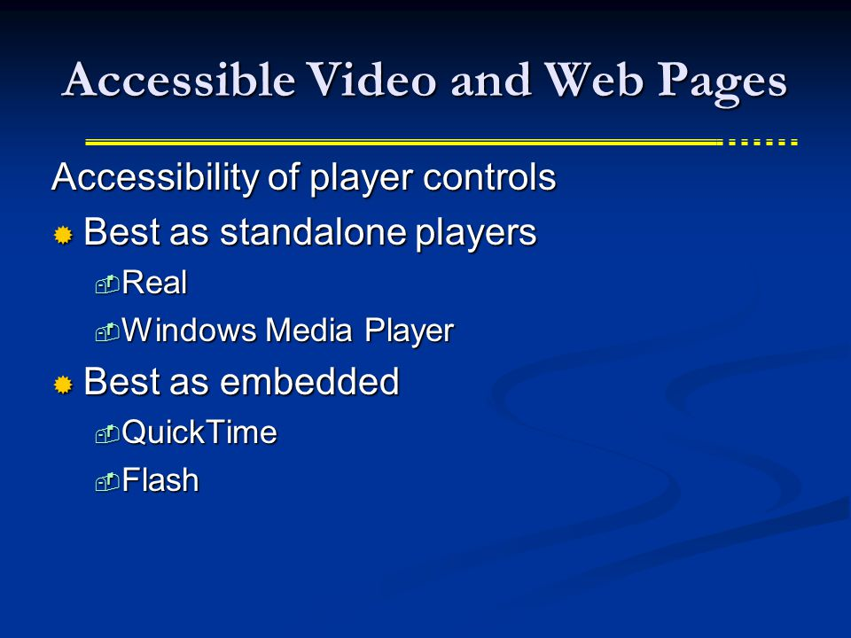 Accessible Video and Web Pages Accessibility of player controls  Best as standalone players  Real  Windows Media Player  Best as embedded  QuickTime  Flash