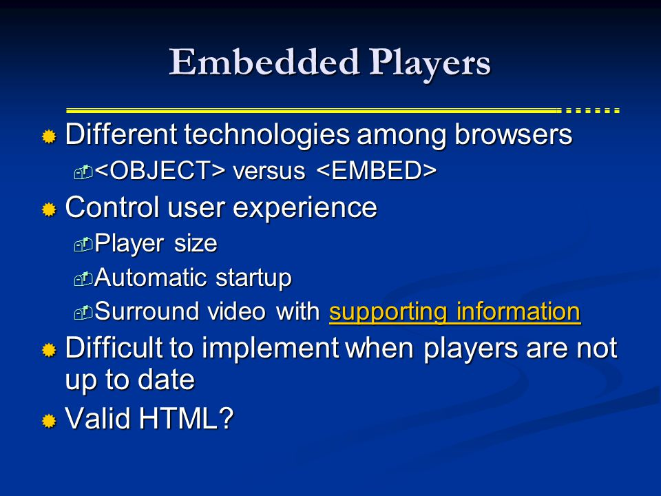 Embedded Players  Different technologies among browsers  versus  versus  Control user experience  Player size  Automatic startup  Surround video with supporting information supporting informationsupporting information  Difficult to implement when players are not up to date  Valid HTML