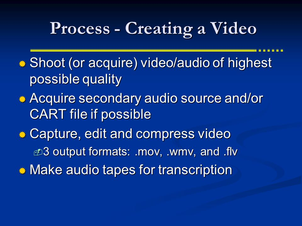 Process - Creating a Video Process - Creating a Video  Shoot (or acquire) video/audio of highest possible quality  Acquire secondary audio source and/or CART file if possible  Capture, edit and compress video  3 output formats:.mov,.wmv, and.flv  Make audio tapes for transcription