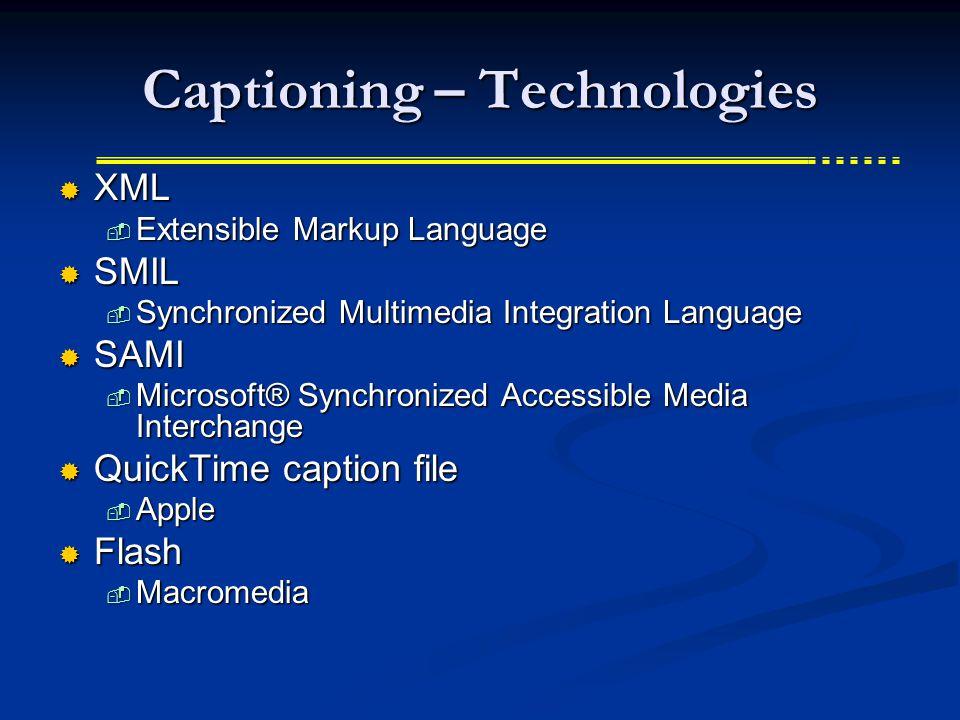 Captioning – Technologies  XML  Extensible Markup Language  SMIL  Synchronized Multimedia Integration Language  SAMI  Microsoft® Synchronized Accessible Media Interchange  QuickTime caption file  Apple  Flash  Macromedia