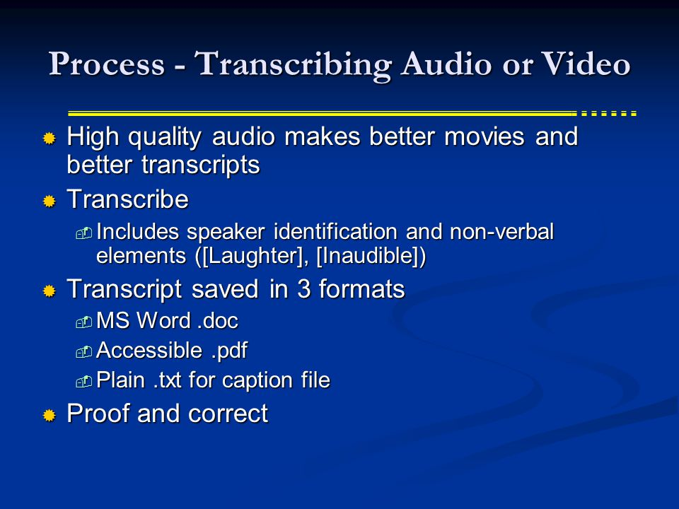 Process - Transcribing Audio or Video  High quality audio makes better movies and better transcripts  Transcribe  Includes speaker identification and non-verbal elements ([Laughter], [Inaudible])  Transcript saved in 3 formats  MS Word.doc  Accessible.pdf  Plain.txt for caption file  Proof and correct