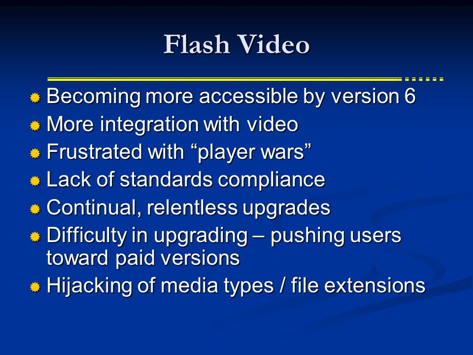 Flash Video  Becoming more accessible by version 6  More integration with video  Frustrated with player wars  Lack of standards compliance  Continual, relentless upgrades  Difficulty in upgrading – pushing users toward paid versions  Hijacking of media types / file extensions