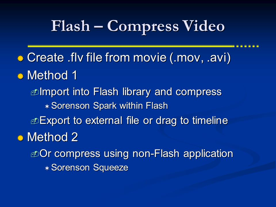 Flash – Compress Video  Create.flv file from movie (.mov,.avi)  Method 1  Import into Flash library and compress  Sorenson Spark within Flash  Export to external file or drag to timeline  Method 2  Or compress using non-Flash application  Sorenson Squeeze