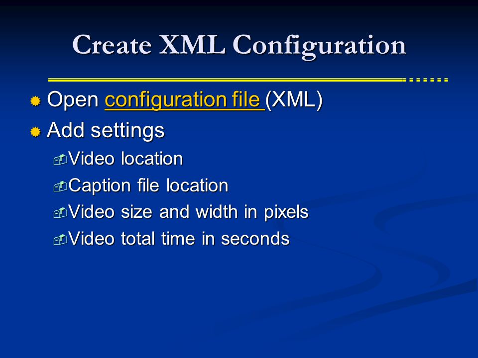 Create XML Configuration  Open configuration file (XML) configuration file configuration file  Add settings  Video location  Caption file location  Video size and width in pixels  Video total time in seconds