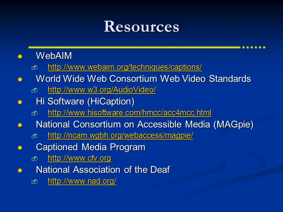 Resources  WebAIM  http://www.webaim.org/techniques/captions/ http://www.webaim.org/techniques/captions/  World Wide Web Consortium Web Video Standards  http://www.w3.org/AudioVideo/ http://www.w3.org/AudioVideo/  Hi Software (HiCaption)  http://www.hisoftware.com/hmcc/acc4mcc.html http://www.hisoftware.com/hmcc/acc4mcc.html  National Consortium on Accessible Media (MAGpie)  http://ncam.wgbh.org/webaccess/magpie/ http://ncam.wgbh.org/webaccess/magpie/  Captioned Media Program  http://www.cfv.org http://www.cfv.org  National Association of the Deaf  http://www.nad.org/ http://www.nad.org/